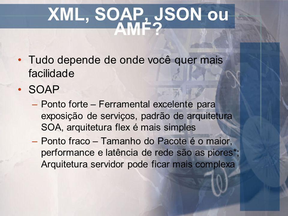 XML, SOAP, JSON ou AMF? Tudo depende de onde você quer mais facilidade SOAP –Ponto forte – Ferramental excelente para exposição de serviços, padrão de