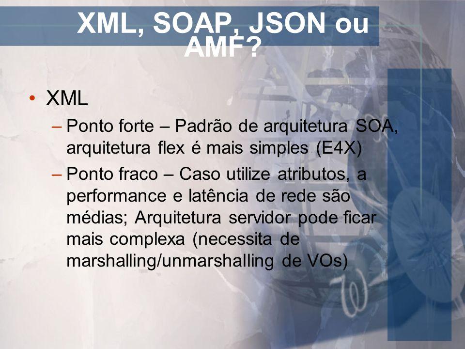 XML, SOAP, JSON ou AMF? XML –Ponto forte – Padrão de arquitetura SOA, arquitetura flex é mais simples (E4X) –Ponto fraco – Caso utilize atributos, a p
