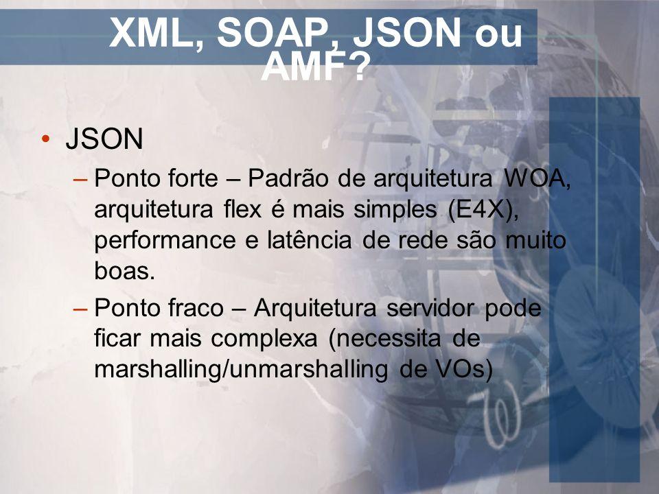 XML, SOAP, JSON ou AMF? JSON –Ponto forte – Padrão de arquitetura WOA, arquitetura flex é mais simples (E4X), performance e latência de rede são muito