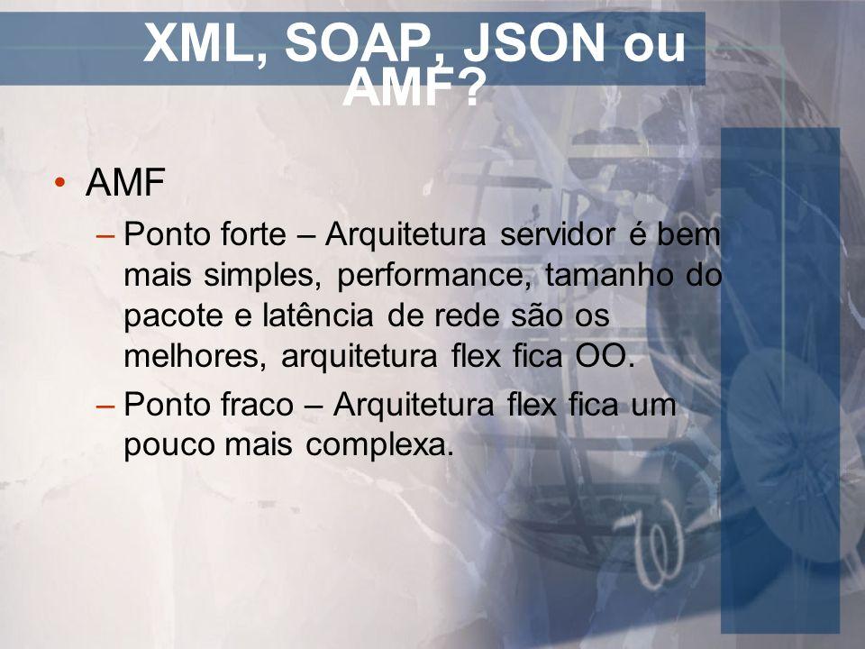 XML, SOAP, JSON ou AMF? AMF –Ponto forte – Arquitetura servidor é bem mais simples, performance, tamanho do pacote e latência de rede são os melhores,