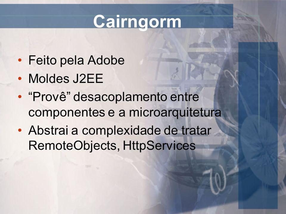 Cairngorm Feito pela Adobe Moldes J2EE Provê desacoplamento entre componentes e a microarquitetura Abstrai a complexidade de tratar RemoteObjects, Htt