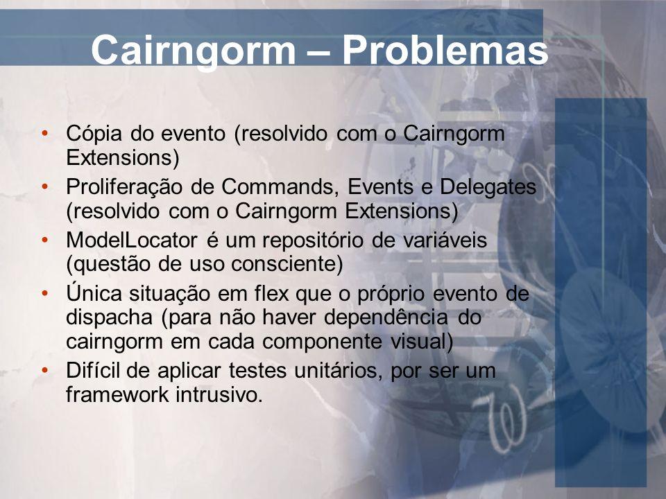 Cairngorm – Problemas Cópia do evento (resolvido com o Cairngorm Extensions) Proliferação de Commands, Events e Delegates (resolvido com o Cairngorm E