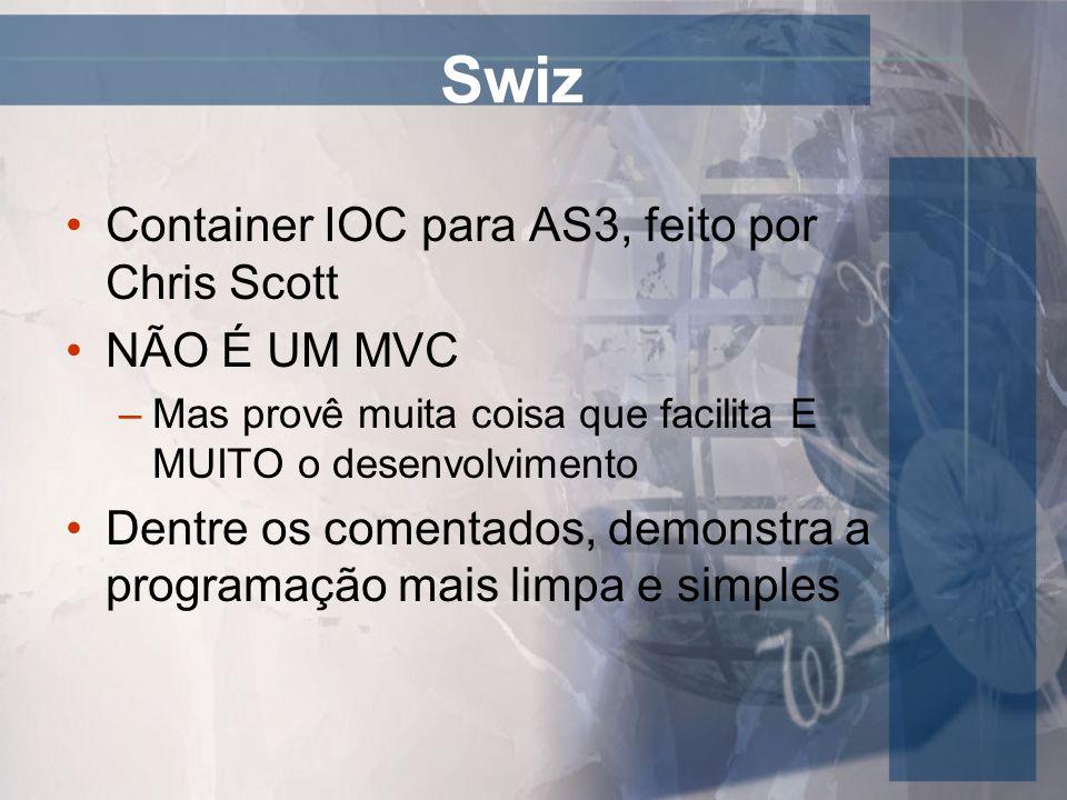 Swiz Container IOC para AS3, feito por Chris Scott NÃO É UM MVC –Mas provê muita coisa que facilita E MUITO o desenvolvimento Dentre os comentados, de