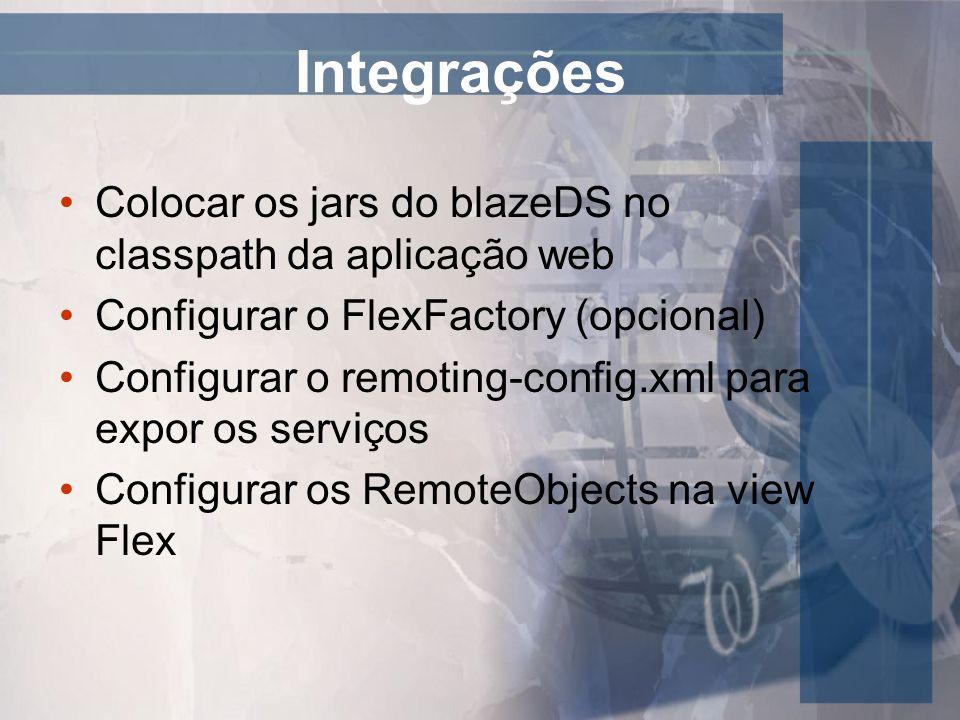 Integrações Colocar os jars do blazeDS no classpath da aplicação web Configurar o FlexFactory (opcional) Configurar o remoting-config.xml para expor o