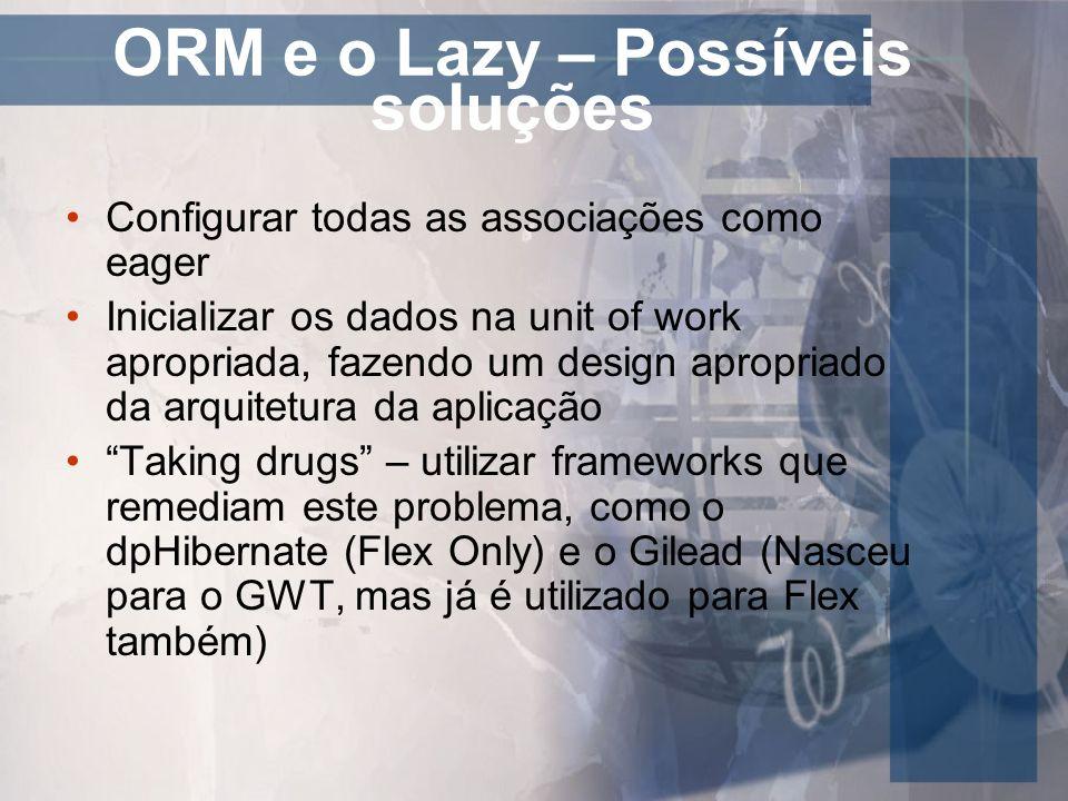 ORM e o Lazy – Possíveis soluções Configurar todas as associações como eager Inicializar os dados na unit of work apropriada, fazendo um design apropr