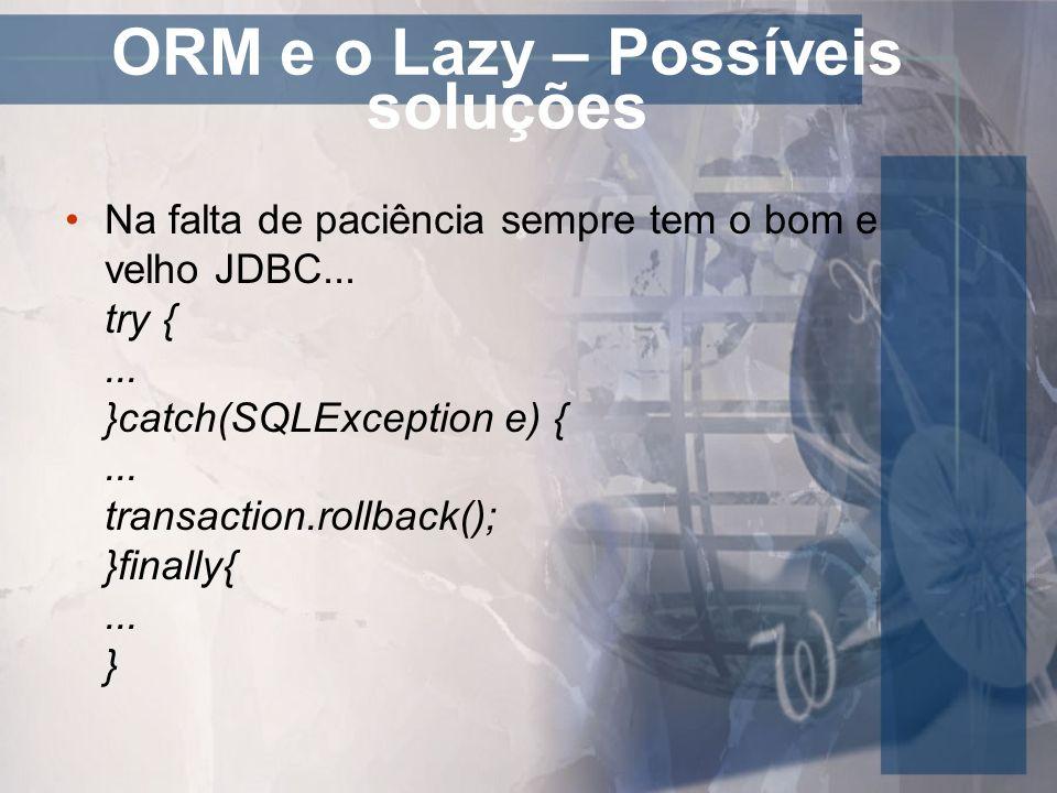 ORM e o Lazy – Possíveis soluções Na falta de paciência sempre tem o bom e velho JDBC... try {... }catch(SQLException e) {... transaction.rollback();