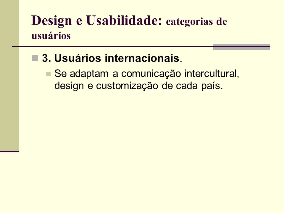 Design e Usabilidade: categorias de usuários 3. Usuários internacionais. Se adaptam a comunicação intercultural, design e customização de cada país.