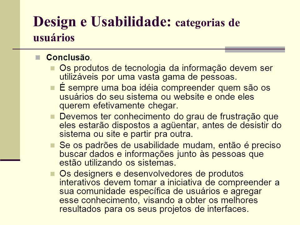 Design e Usabilidade: categorias de usuários Conclusão. Os produtos de tecnologia da informação devem ser utilizáveis por uma vasta gama de pessoas. É