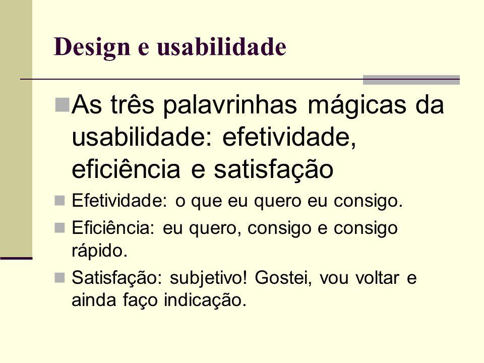 Design e usabilidade As três palavrinhas mágicas da usabilidade: efetividade, eficiência e satisfação Efetividade: o que eu quero eu consigo. Eficiênc