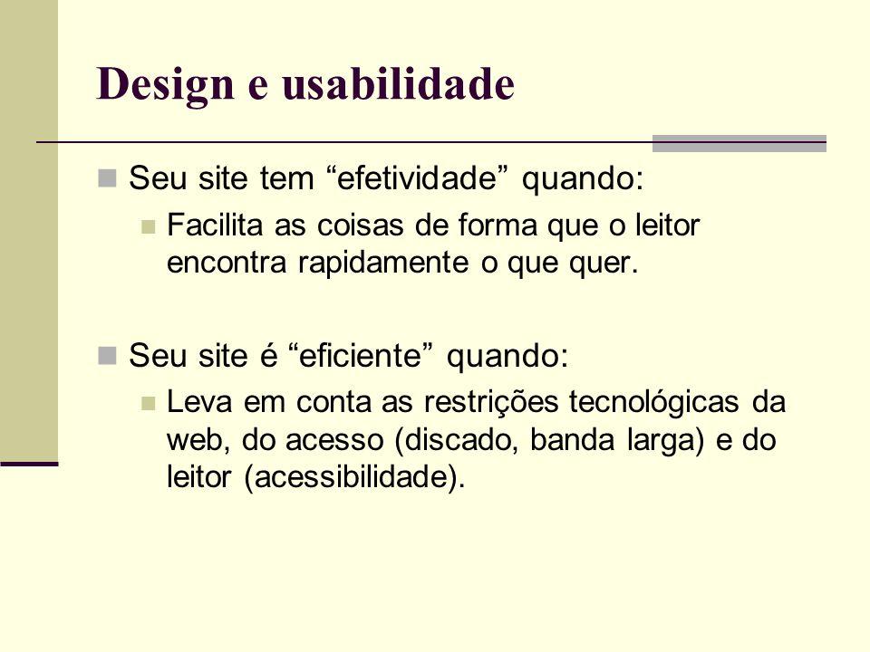 Design e usabilidade Seu site tem efetividade quando: Facilita as coisas de forma que o leitor encontra rapidamente o que quer. Seu site é eficiente q