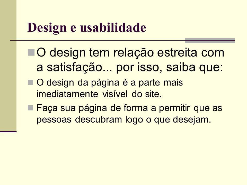 Design e usabilidade O design tem relação estreita com a satisfação... por isso, saiba que: O design da página é a parte mais imediatamente visível do