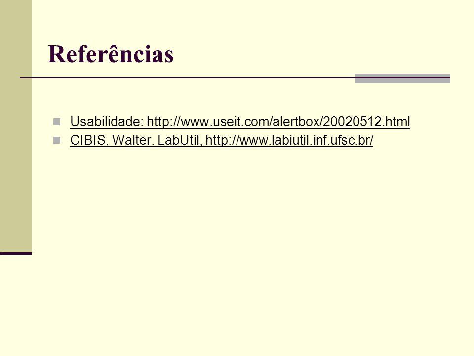 Referências Usabilidade: http://www.useit.com/alertbox/20020512.html CIBIS, Walter. LabUtil, http://www.labiutil.inf.ufsc.br/