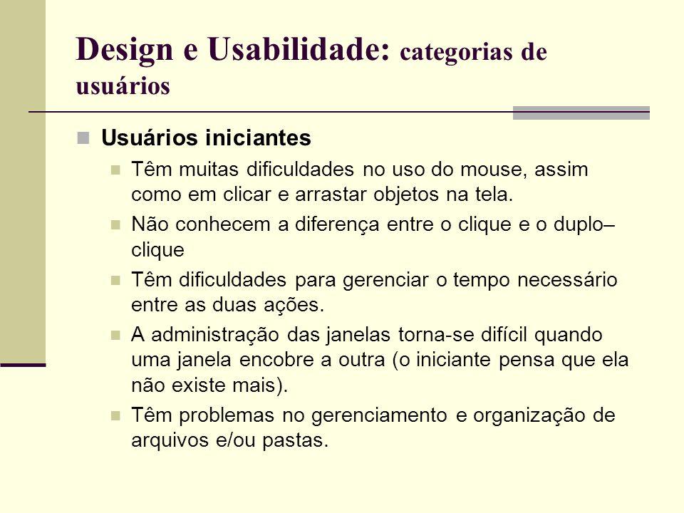 Design e Usabilidade: categorias de usuários Usuários iniciantes Têm muitas dificuldades no uso do mouse, assim como em clicar e arrastar objetos na t