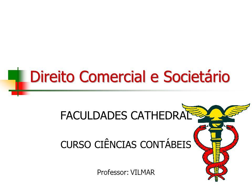 Direito Comercial e Societário FACULDADES CATHEDRAL CURSO CIÊNCIAS CONTÁBEIS Professor: VILMAR