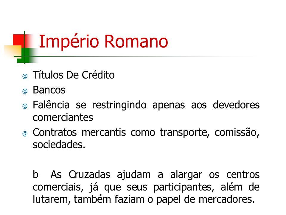 Império Romano @ Títulos De Crédito @ Bancos @ Falência se restringindo apenas aos devedores comerciantes @ Contratos mercantis como transporte, comis