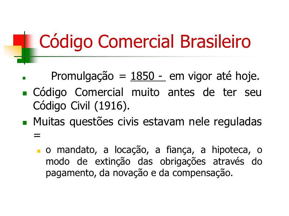 Código Comercial Brasileiro Promulgação = 1850 - em vigor até hoje. Código Comercial muito antes de ter seu Código Civil (1916). Muitas questões civis