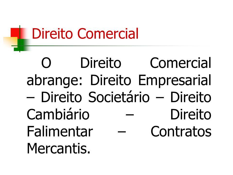 Direito Comercial O Direito Comercial abrange: Direito Empresarial – Direito Societário – Direito Cambiário – Direito Falimentar – Contratos Mercantis