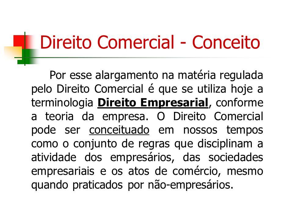 Direito Comercial - Conceito Por esse alargamento na matéria regulada pelo Direito Comercial é que se utiliza hoje a terminologia Direito Empresarial,