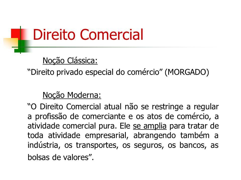 Direito Comercial Noção Clássica: Direito privado especial do comércio (MORGADO) Noção Moderna: O Direito Comercial atual não se restringe a regular a