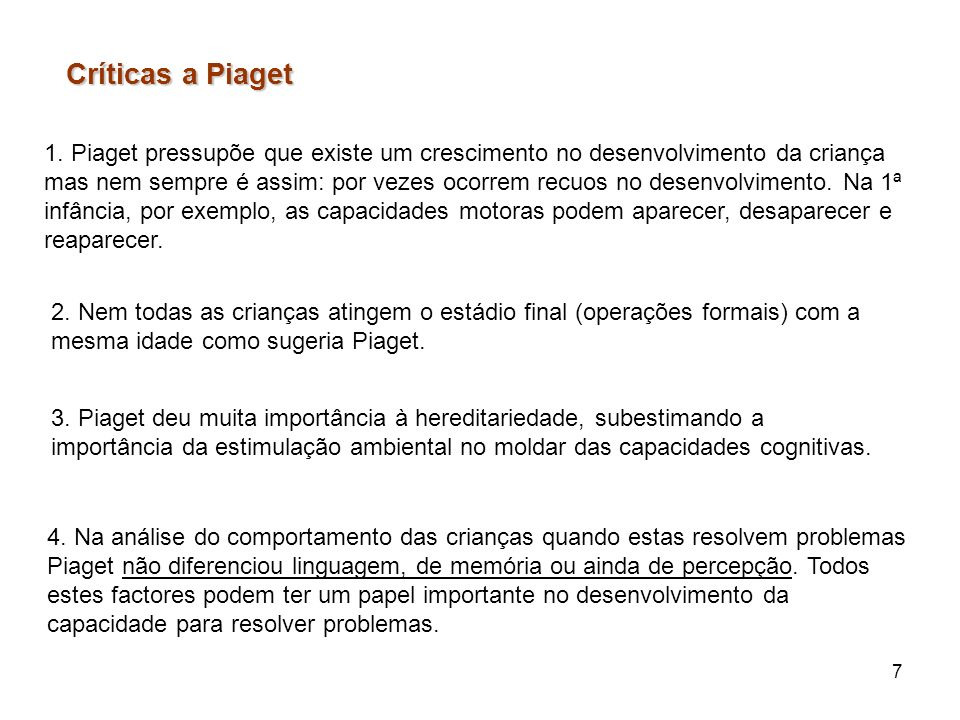 7 Críticas a Piaget 1. Piaget pressupõe que existe um crescimento no desenvolvimento da criança mas nem sempre é assim: por vezes ocorrem recuos no de
