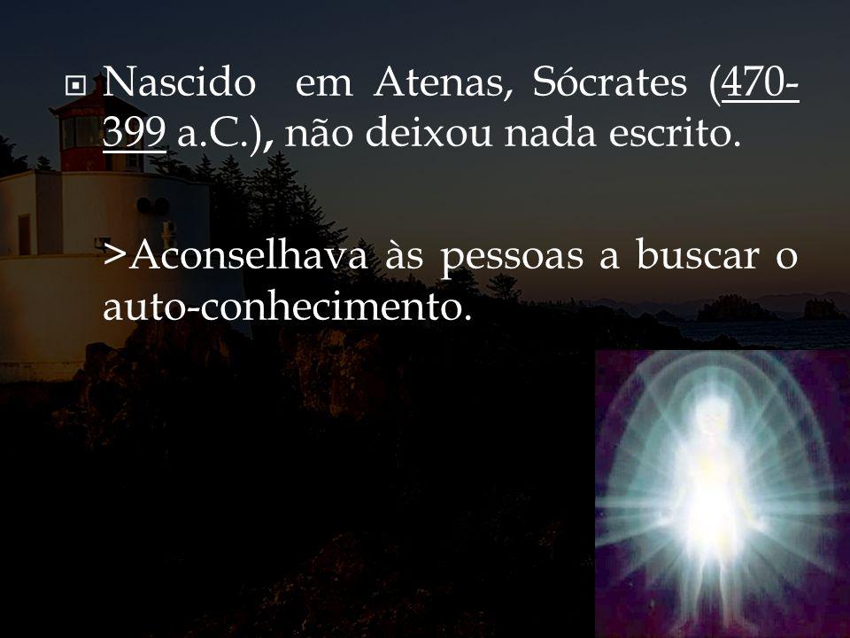 Nascido em Atenas, Sócrates (470- 399 a.C.), não deixou nada escrito. >Aconselhava às pessoas a buscar o auto-conhecimento.
