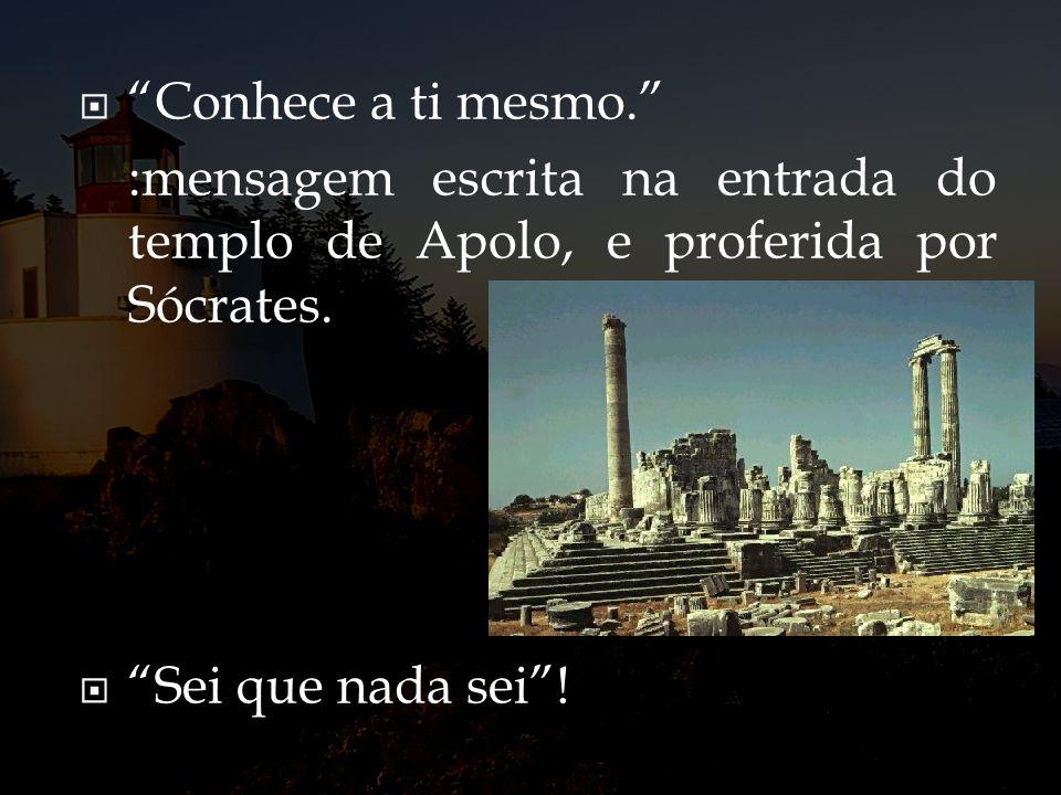 Conhece a ti mesmo. :mensagem escrita na entrada do templo de Apolo, e proferida por Sócrates. Sei que nada sei!