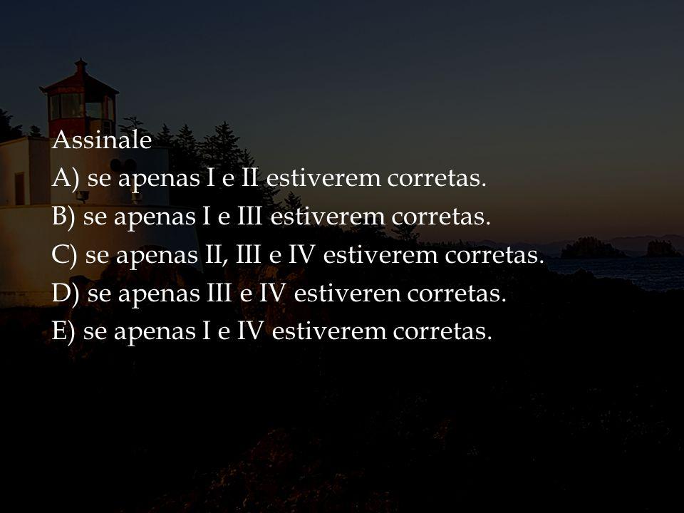Assinale A) se apenas I e II estiverem corretas. B) se apenas I e III estiverem corretas. C) se apenas II, III e IV estiverem corretas. D) se apenas I