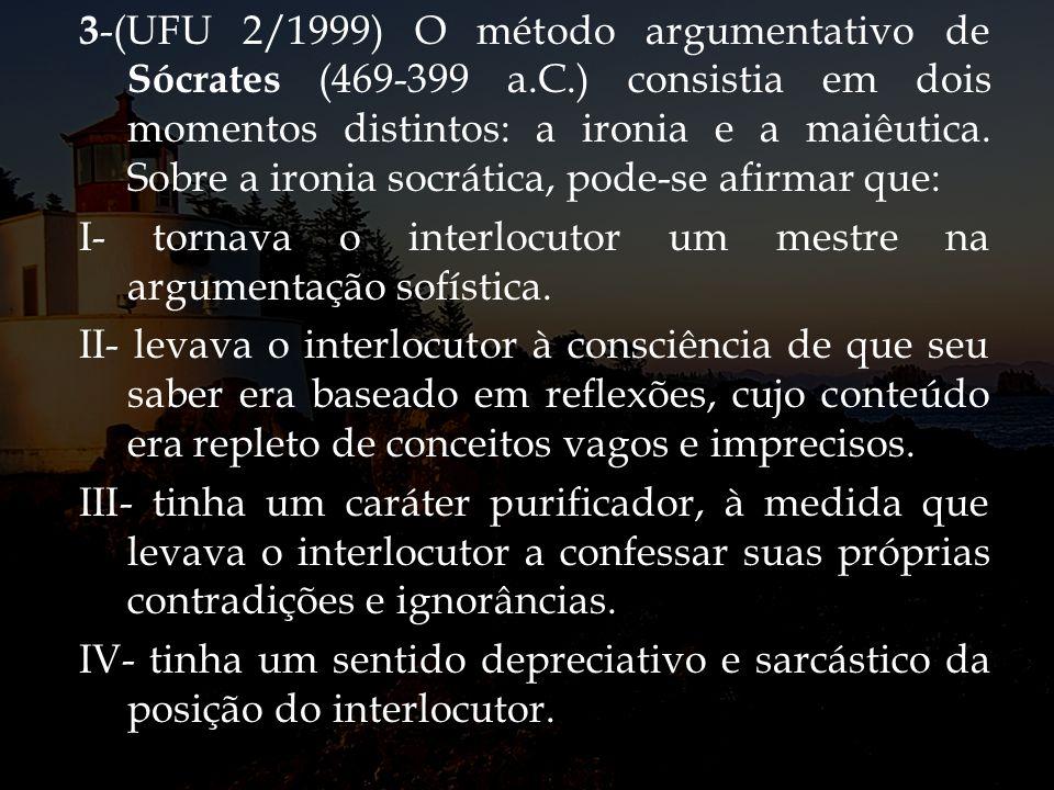 3 -(UFU 2/1999) O método argumentativo de Sócrates (469-399 a.C.) consistia em dois momentos distintos: a ironia e a maiêutica. Sobre a ironia socráti