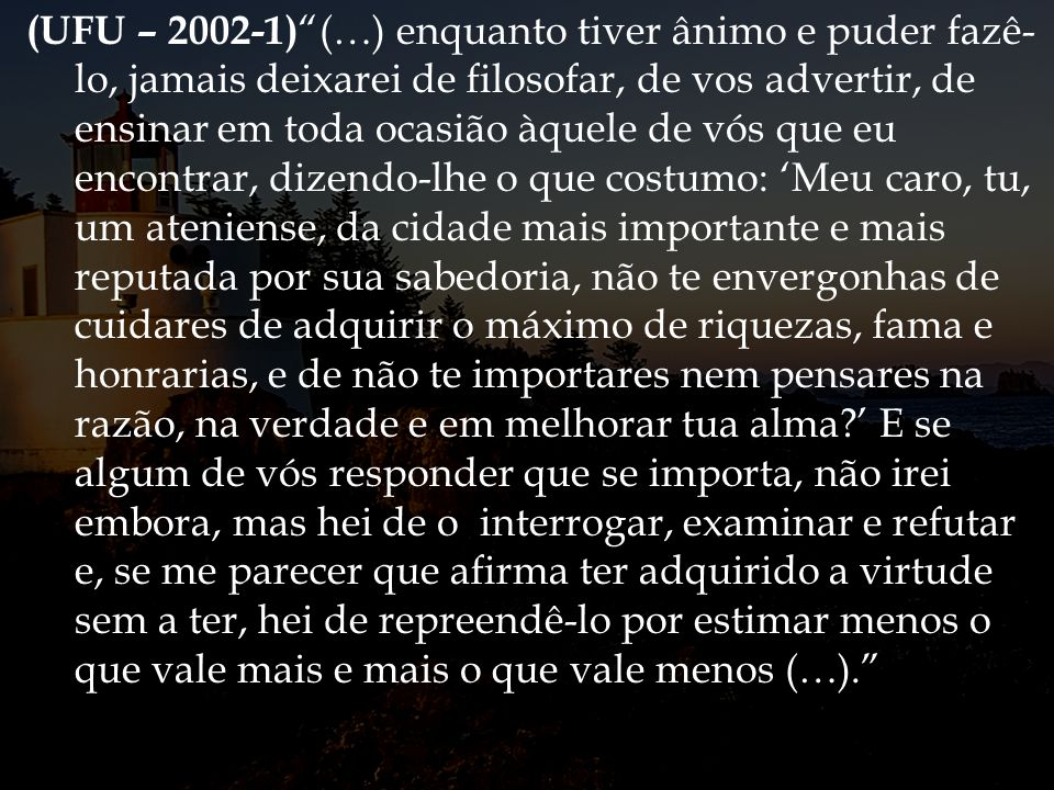 (UFU – 2002-1) (…) enquanto tiver ânimo e puder fazê- lo, jamais deixarei de filosofar, de vos advertir, de ensinar em toda ocasião àquele de vós que
