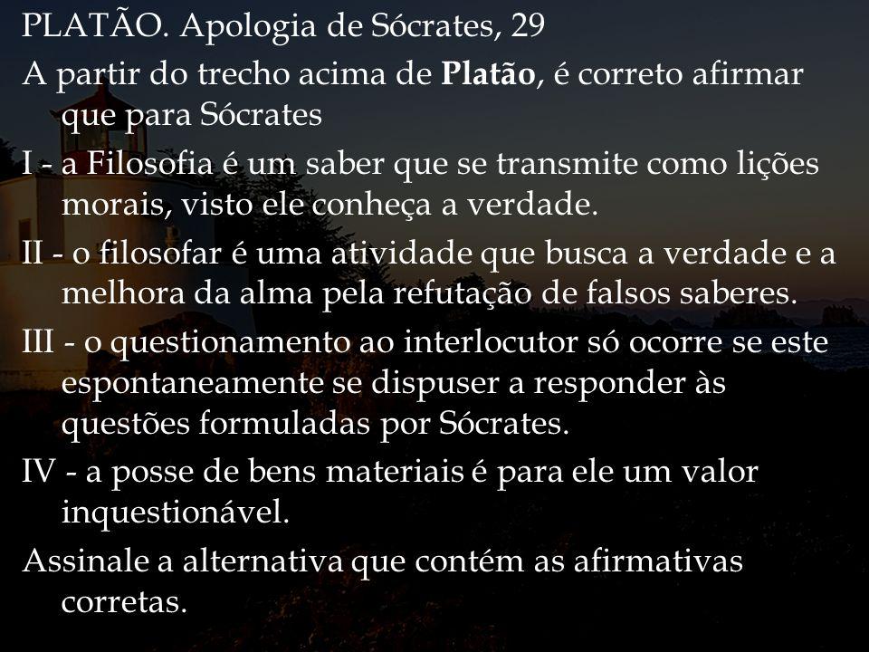 PLATÃO. Apologia de Sócrates, 29 A partir do trecho acima de Platão, é correto afirmar que para Sócrates I - a Filosofia é um saber que se transmite c