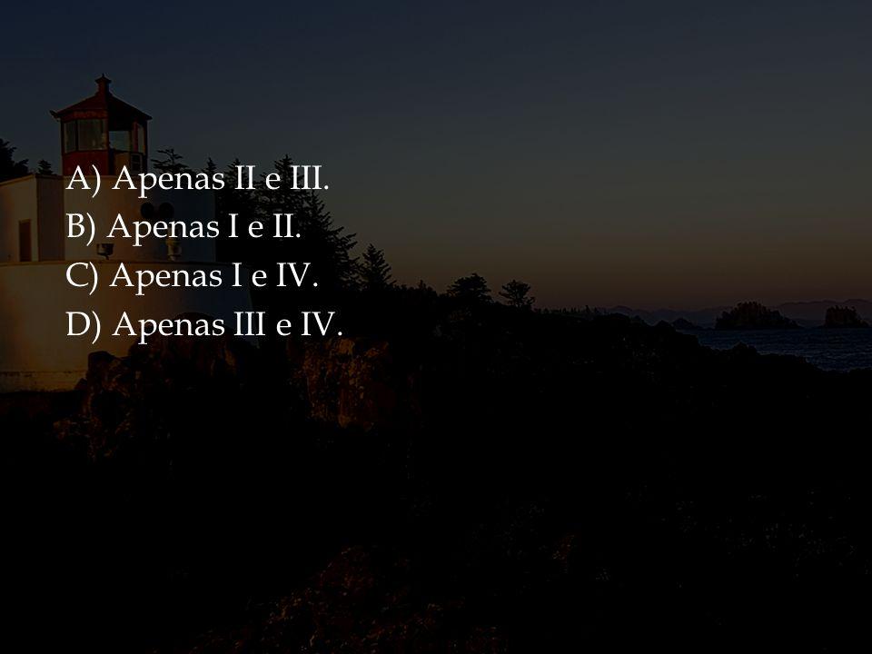 A) Apenas II e III. B) Apenas I e II. C) Apenas I e IV. D) Apenas III e IV.