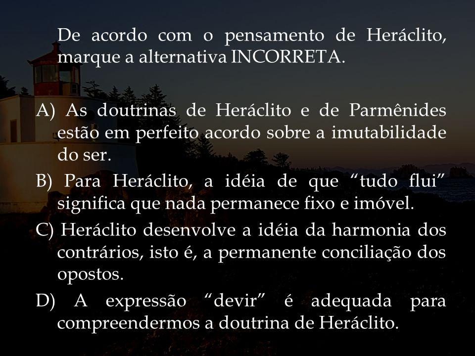 De acordo com o pensamento de Heráclito, marque a alternativa INCORRETA. A) As doutrinas de Heráclito e de Parmênides estão em perfeito acordo sobre a