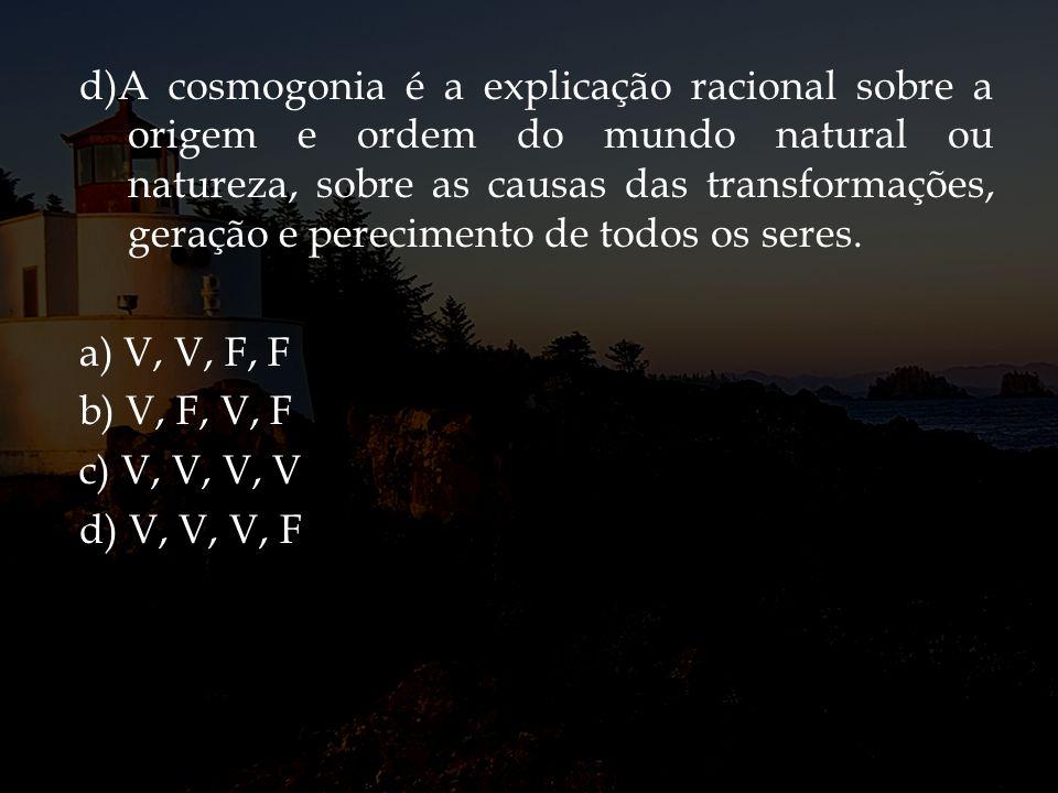 d)A cosmogonia é a explicação racional sobre a origem e ordem do mundo natural ou natureza, sobre as causas das transformações, geração e perecimento