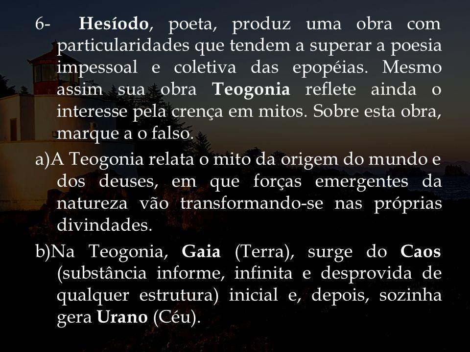 6- Hesíodo, poeta, produz uma obra com particularidades que tendem a superar a poesia impessoal e coletiva das epopéias. Mesmo assim sua obra Teogonia
