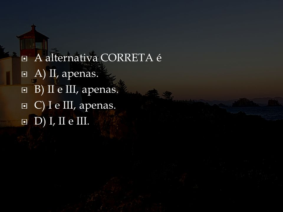 A alternativa CORRETA é A) II, apenas. B) II e III, apenas. C) I e III, apenas. D) I, II e III.