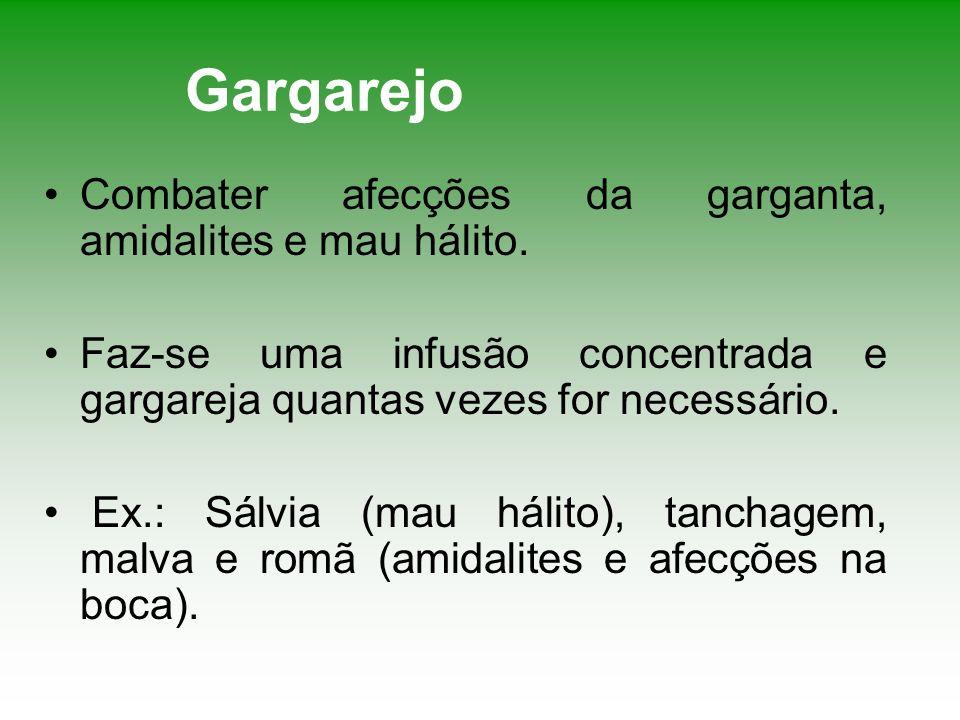Gargarejo Combater afecções da garganta, amidalites e mau hálito. Faz-se uma infusão concentrada e gargareja quantas vezes for necessário. Ex.: Sálvia