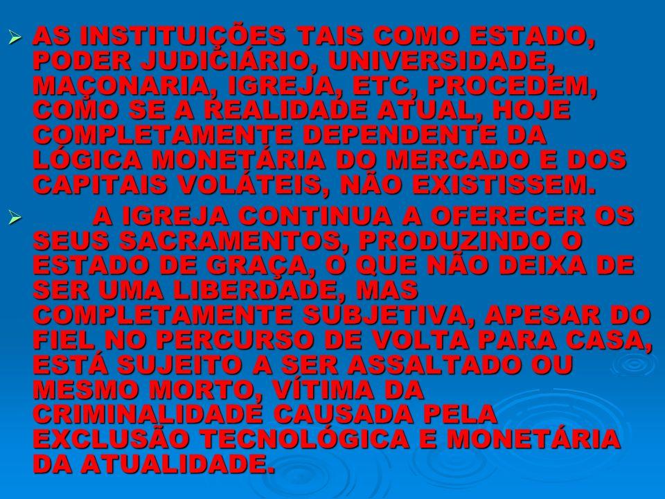 AS INSTITUIÇÕES TAIS COMO ESTADO, PODER JUDICIÁRIO, UNIVERSIDADE, MAÇONARIA, IGREJA, ETC, PROCEDEM, COMO SE A REALIDADE ATUAL, HOJE COMPLETAMENTE DEPE