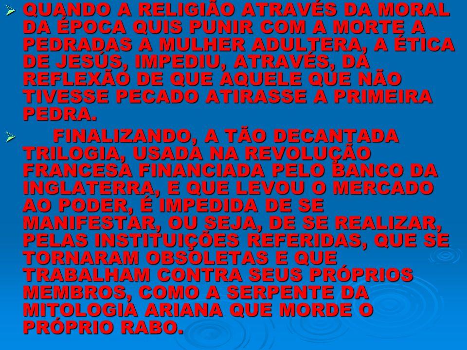 QUANDO A RELIGIÃO ATRAVÉS DA MORAL DA ÉPOCA QUIS PUNIR COM A MORTE A PEDRADAS A MULHER ADULTERA, A ÉTICA DE JESÚS, IMPEDIU, ATRAVÉS, DA REFLEXÃO DE QU