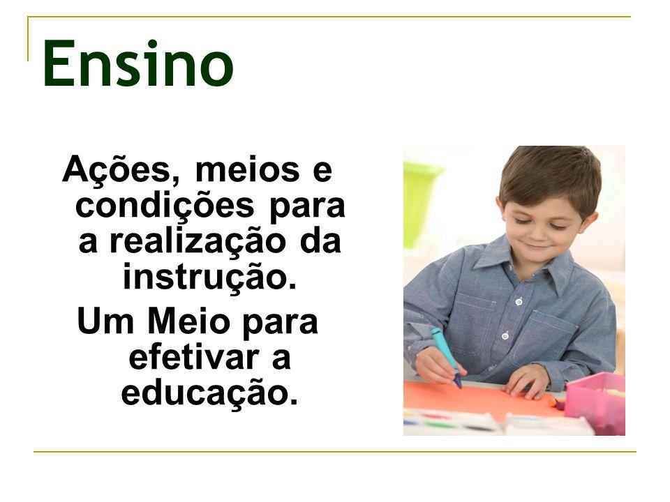 Ensino Ações, meios e condições para a realização da instrução. Um Meio para efetivar a educação.