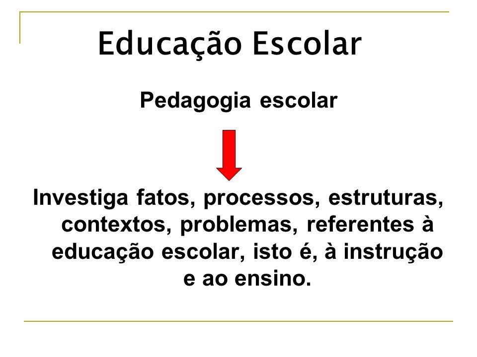 Pedagogia escolar Investiga fatos, processos, estruturas, contextos, problemas, referentes à educação escolar, isto é, à instrução e ao ensino. Educaç