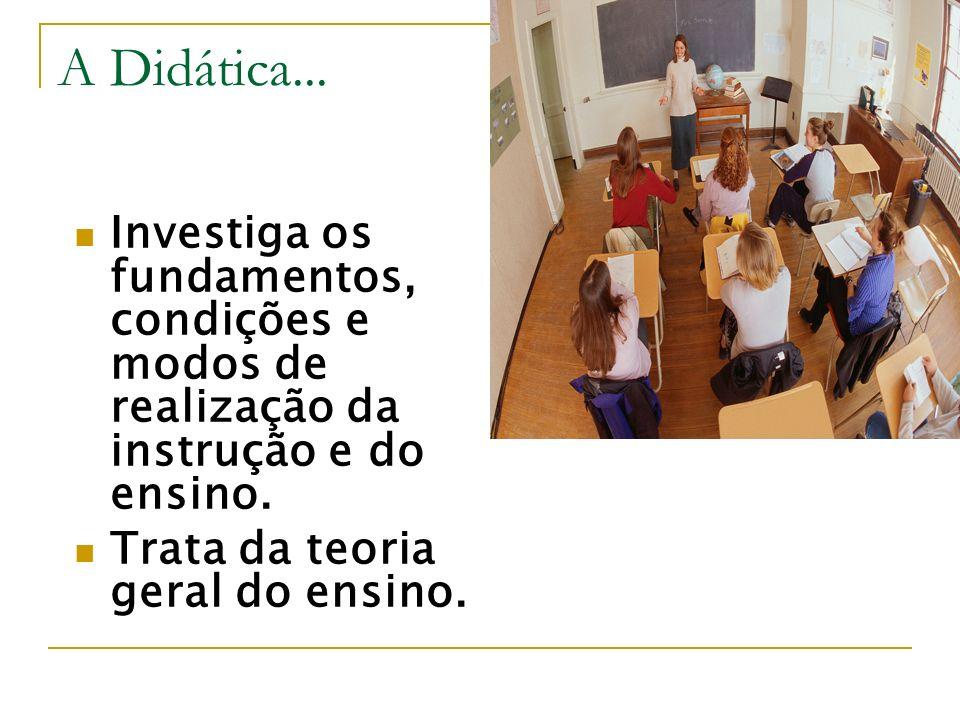 A Didática... Investiga os fundamentos, condições e modos de realização da instrução e do ensino. Trata da teoria geral do ensino.