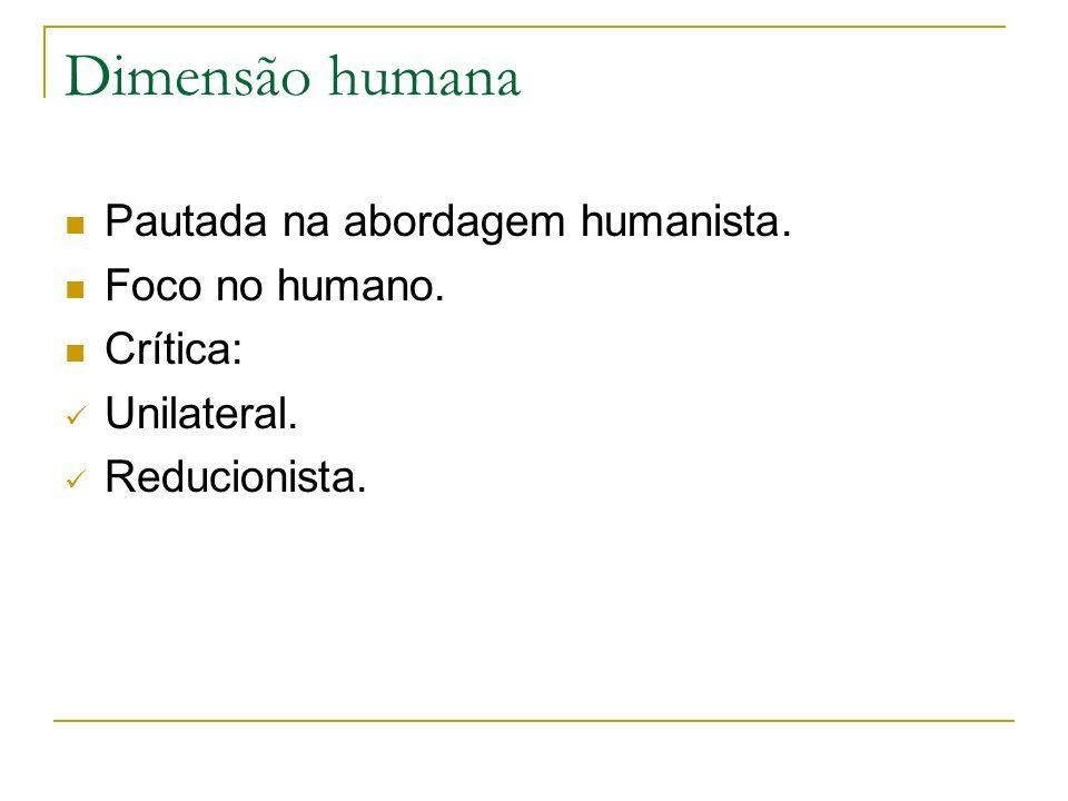 Dimensão humana Pautada na abordagem humanista. Foco no humano. Crítica: Unilateral. Reducionista.
