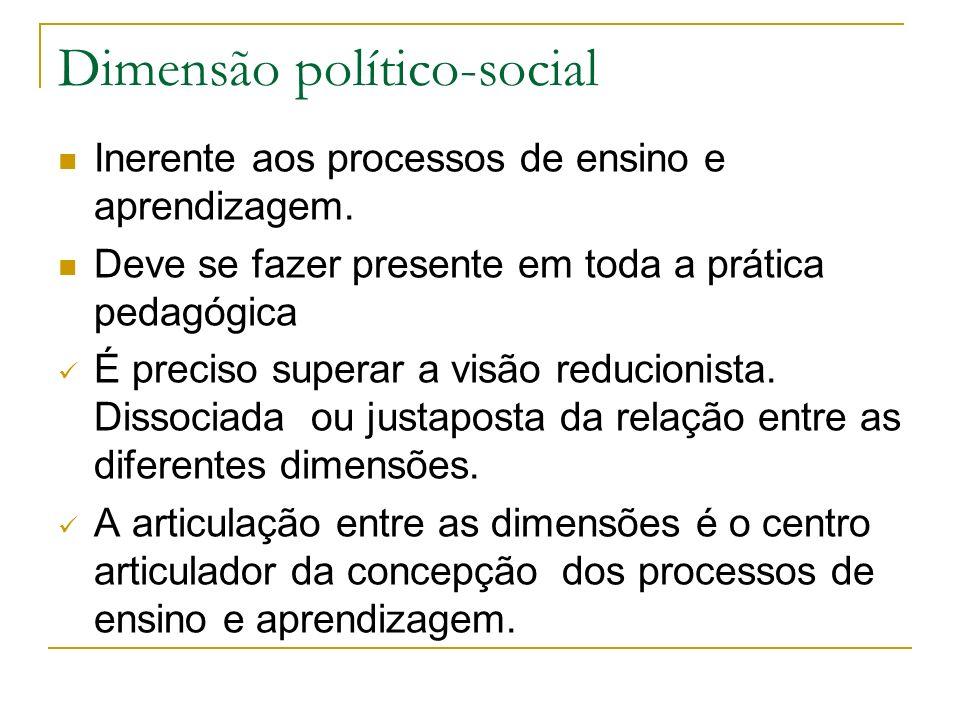 Dimensão político-social Inerente aos processos de ensino e aprendizagem. Deve se fazer presente em toda a prática pedagógica É preciso superar a visã