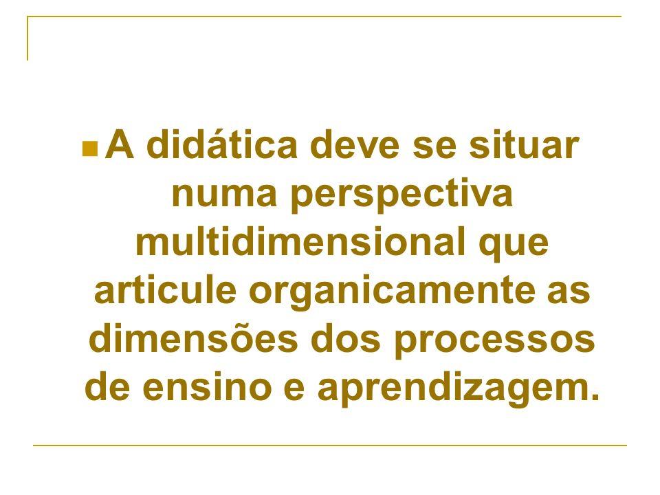 A didática deve se situar numa perspectiva multidimensional que articule organicamente as dimensões dos processos de ensino e aprendizagem.