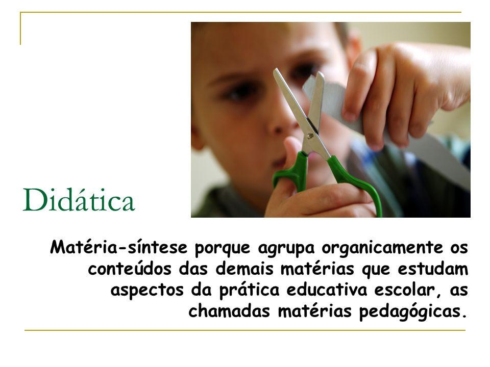 Didática Matéria-síntese porque agrupa organicamente os conteúdos das demais matérias que estudam aspectos da prática educativa escolar, as chamadas m