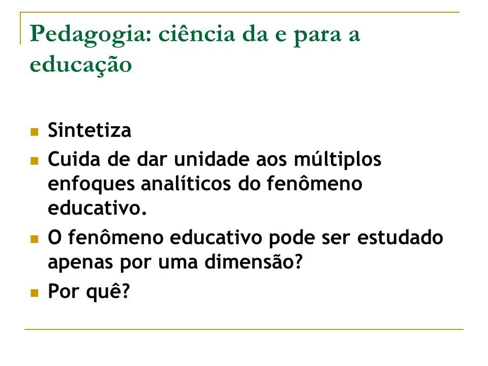 Pedagogia: ciência da e para a educação Sintetiza Cuida de dar unidade aos múltiplos enfoques analíticos do fenômeno educativo. O fenômeno educativo p