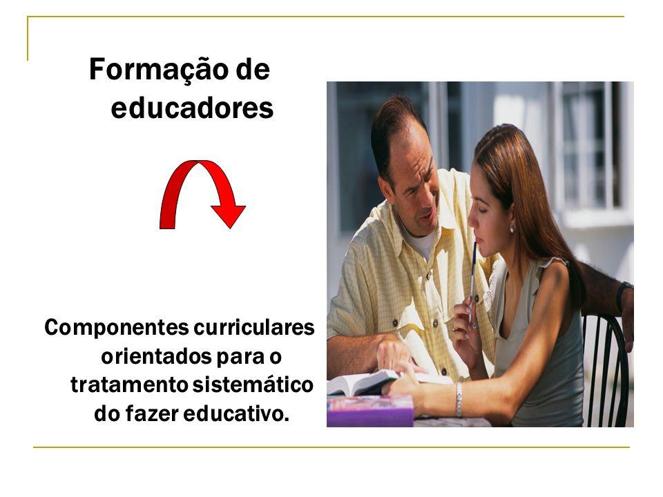 Formação de educadores Componentes curriculares orientados para o tratamento sistemático do fazer educativo.