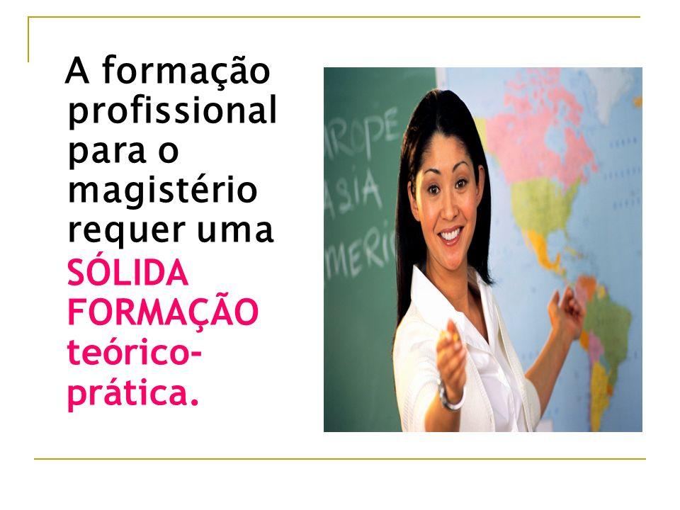 A formação profissional para o magistério requer uma SÓLIDA FORMAÇÃO teórico- prática.