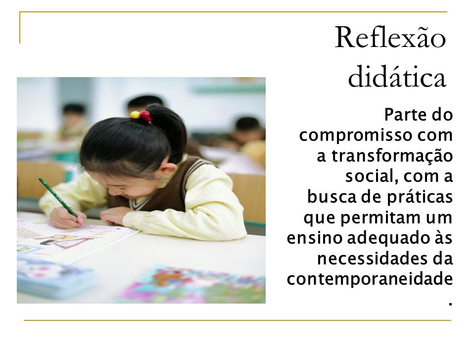 Reflexão didática Parte do compromisso com a transformação social, com a busca de práticas que permitam um ensino adequado às necessidades da contempo