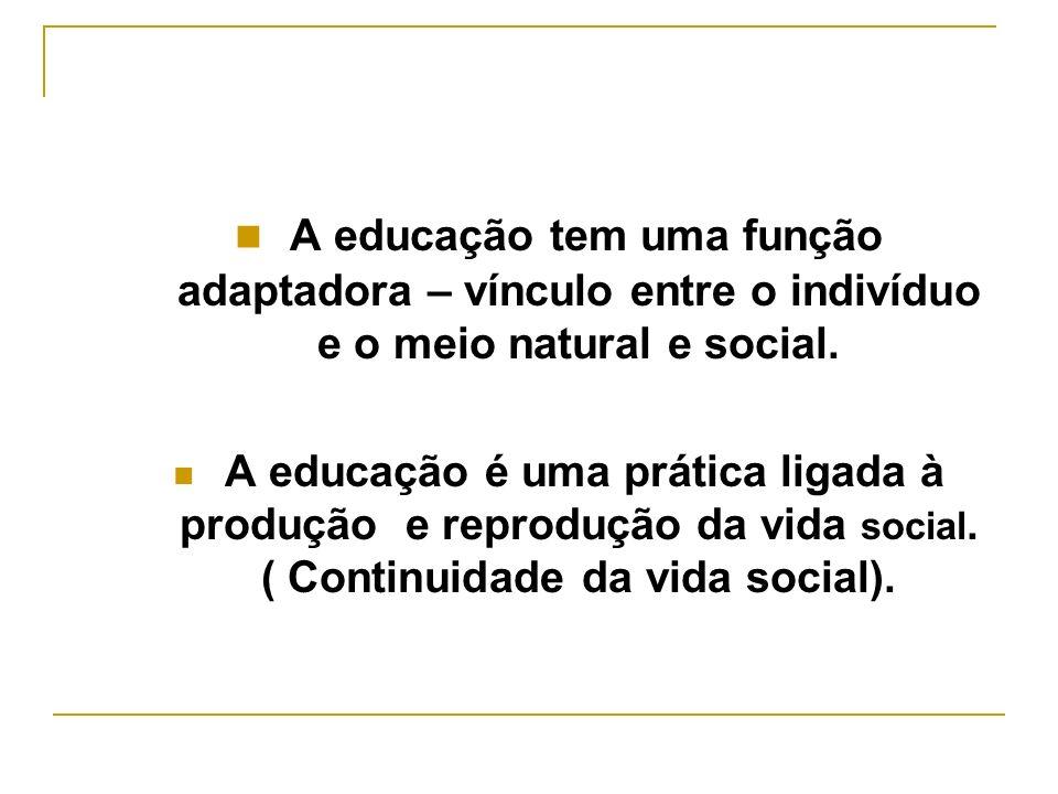 A educação tem uma função adaptadora – vínculo entre o indivíduo e o meio natural e social. A educação é uma prática ligada à produção e reprodução da